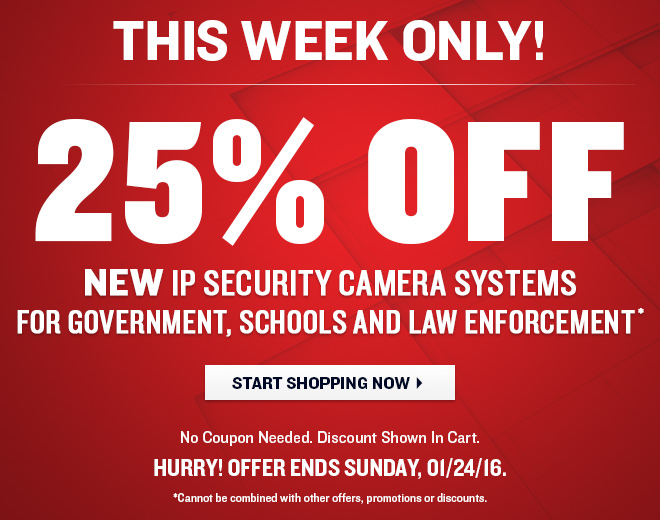 This Week Only! 25% OFF New IP Security Camera Systems for Home and Small Business! No Coupon Needed. Discount Shown in Cart. Hurry! Offer Ends Sunday, 1/24/16. Cannot be combined with other offers, promotions or discounts.