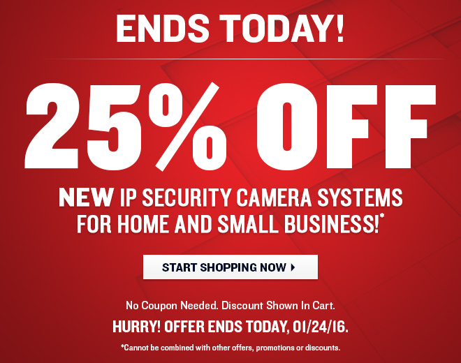 ENDS TODAY! 25% OFF New IP Security Camera Systems for Home and Small Business!