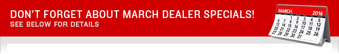 Don't Forget About March Dealer Specials! See Below for Details