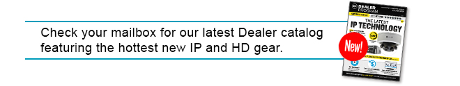 Check your mailbox for our latest Dealer catalog featuring the hottest new IP and HD gear.