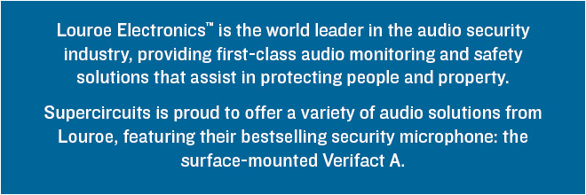 Louroe Electronics™ is the world leader in the audio security  industry, providing first-class audio monitoring and safety  solutions that assist in protecting people and property.  Supercircuits is proud to offer a variety of audio solutions from Louroe, featuring their bestselling security microphone: the surface-mounted Verifact A.